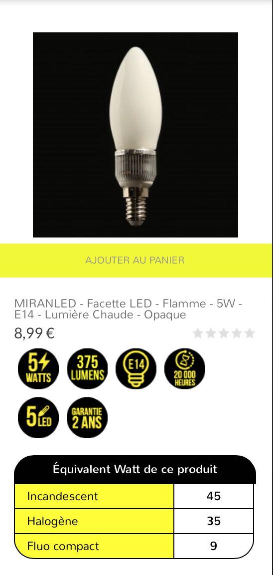 MIRANLED - Facette LED - Flamme - 5W - E14 - lumière chaude - opaque 8,99 € Ampoule LED en facette, en verre opaque et culot traditionnel E14 à visser. Idéale pour une luminosité chaude immédiate à l'allumage. Cette ampoule est composée de facettes LED Epistar disposées pour fournir un faisceau lumineux à 360°. Le rendu lumineux équivaut à une puissance 40/50W halogène/incandescent pour une consommation réelle de 5W.