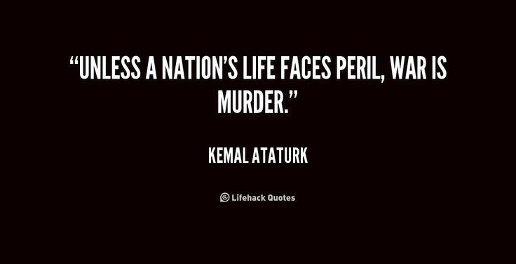 Unless a nation's life faces peril, war is murder. - Kemal Ataturk at Lifehack Quotes  Kemal Ataturk at quotes.lifehack.org/by-author/kemal-ataturk/