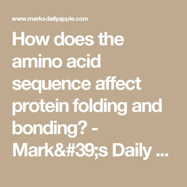 How does the amino acid sequence affect protein folding and bonding? - Mark's Daily Apple Forum
