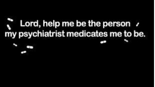 Lord, help me be the person my psychiatrist medicates me to be.
