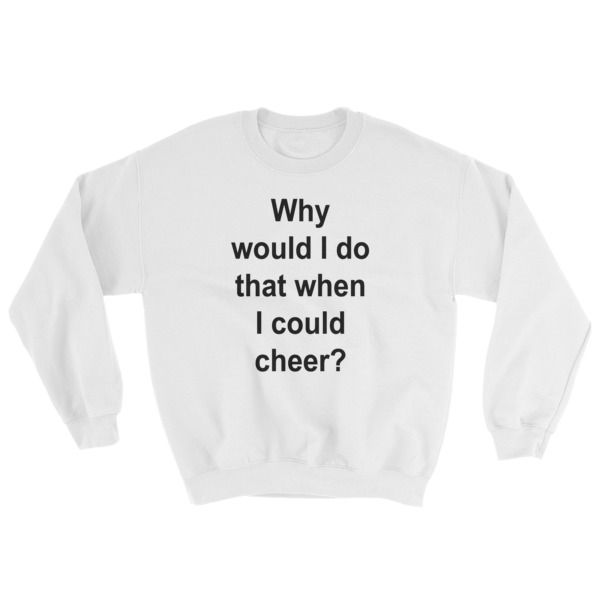 why would i do that when i could cheer? Sweatshirt //FREE Shipping // #quotes