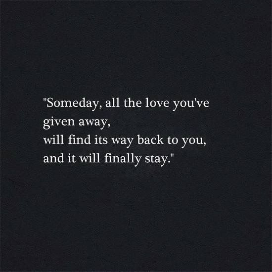 """Someday, all the love you've given away, will find its way back to you, and it will finally stay."""