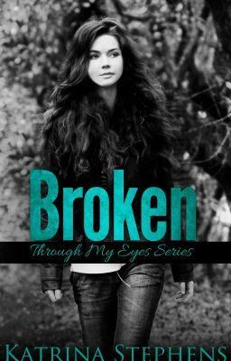 BROKEN - Through My Eyes Series - Book One #wattpad #teen-fiction by Katrina Stephens @KatrinaAuthor