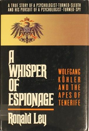A whisper of espionage : [Wolfgang Köhler and the apes of Tenerife] / Ronald Ley.1990 http://absysnetweb.bbtk.ull.es/cgi-bin/abnetopac01?TITN=426835