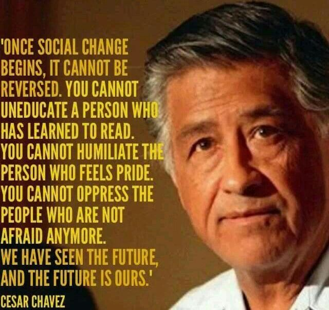 "Picture of Cesar Chavez with quote ""Once social change begins, it cannot be reversed. You cannot un-educate the person who has learned to read. You cannot humiliate the person who feels pride. You cannot oppress the people who are not afraid anymore. We have seen the future, and the future is ours."""
