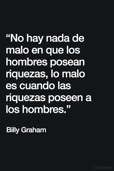 """""""No hay nada de malo en que los hombres posean riquezas, lo malo es cuando las riquezas poseen a los hombres."""" - Billy Graham."""