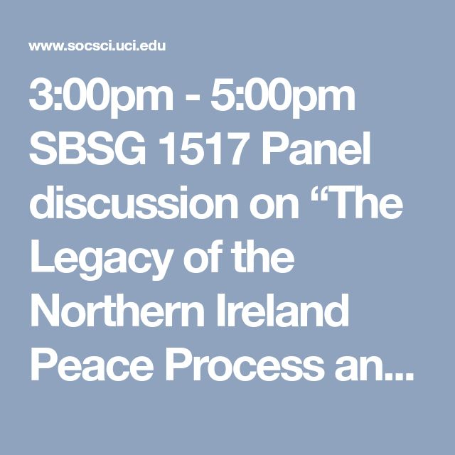 "3:00pm - 5:00pm SBSG 1517 Panel discussion on ""The Legacy of the Northern Ireland Peace Process and Transitional Justice,"" featuring Professor Paul Arthur (University of Ulster), Professor Bill Rolston (University of Ulster), Rev. Gary Mason (from Belfast), and Professor Nevin Aiken (University of Wyoming)  to discuss the legacy of the Northern Ireland Troubles and Peace Process and the issue of Transitional Justice. The panel discussion will be moderated by Professor David Snow (UCI)."