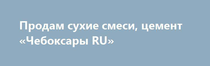 Продам сухие смеси, цемент «Чебоксары RU» http://www.mostransregion.ru/d_078/?adv_id=5974 Предлагаем к продаже цемент и строительные сухие смеси от производителя. Портландцемент М500, сухие строительные смеси, клея, гипсовые и цементные штукатурки, наливные полы. Оперативная доставка. Работаем без выходных, 24 часа. Доставка модификаций более 12 поддонов бесплатная. Гибкая система скидок. Звоните: пн-пт 9:00-18:30.
