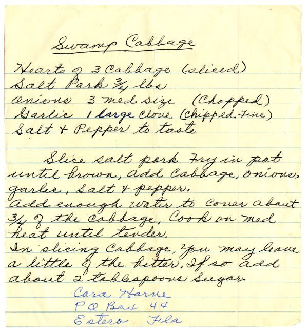 Recipe for swamp cabbage, written by Cara Harne of Estero, Florida. The recipe was found in the papers of Hedwig Michel, a leader of the Koreshan Unity in Estero. The recipe appears to date to around 1975, when Michel was in the process of compiling a cookbook.