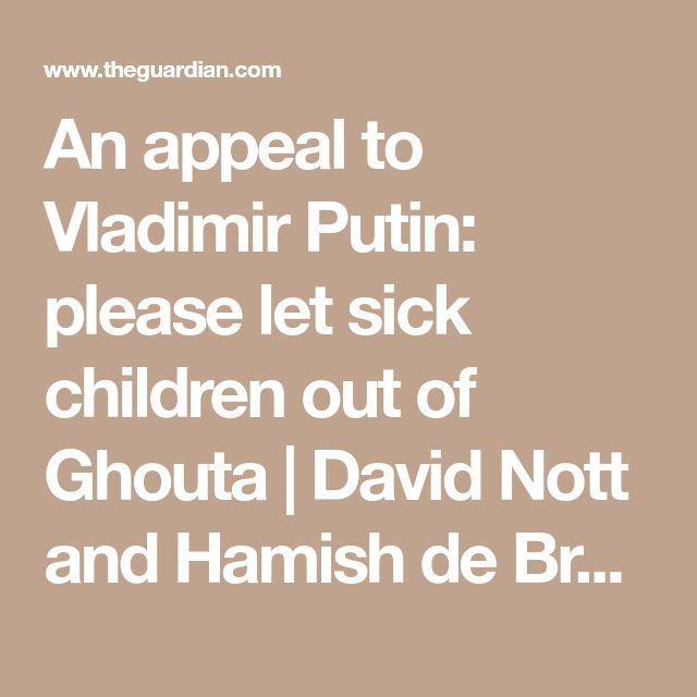 An appeal to Vladimir Putin: please let sick children out of Ghouta | David Nott and Hamish de Bretton-Gordon