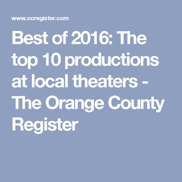 Best of 2016: The top 10 productions at local theaters - The Orange County Register