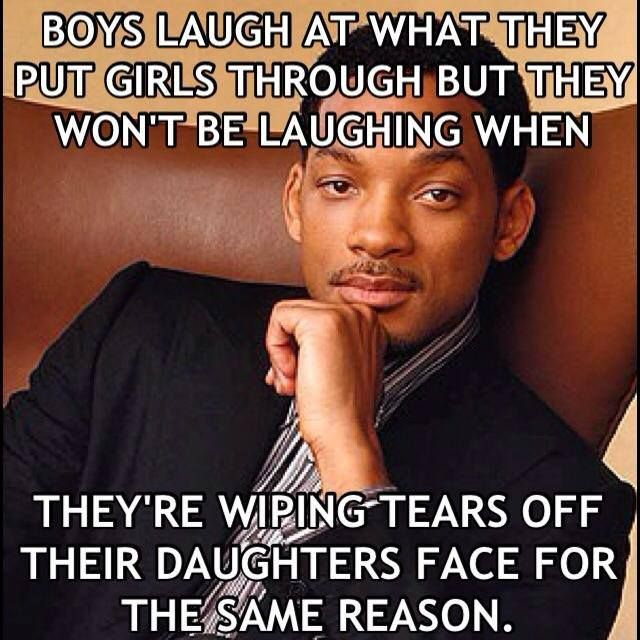 """Boy laugh at what they put girls through, but they won't be laughing when they're wiping tears off their daughter's face for the same reason.""GOD THERE ARE A FEW GUYS I KNOW I WANT TO SAY THIS TOO"