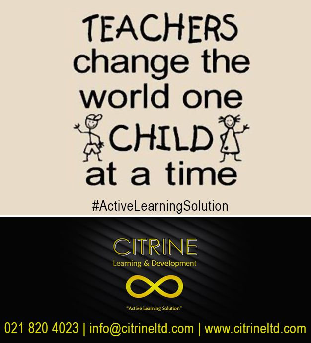 Teachers change the world one CHILD at a time!  ‪#‎ActiveLearningSolution‬ ‪#‎thoughtoftheday‬  Citrine Learning & Development Tel: 0218204023 info@citrineltd.com