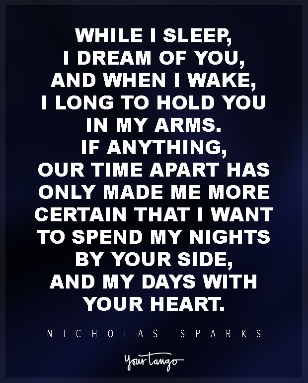 """While I sleep, I dream of you, and when I wake, I long to hold you in my arms. If anything, our time apart has only made me more certain that I want to spend my nights by your side, and my days with your heart."" ―Nicholas Sparks, Nights in Rodanthe"