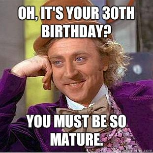 Condescending Wonka - Oh its your 30th birthday You must be so mature