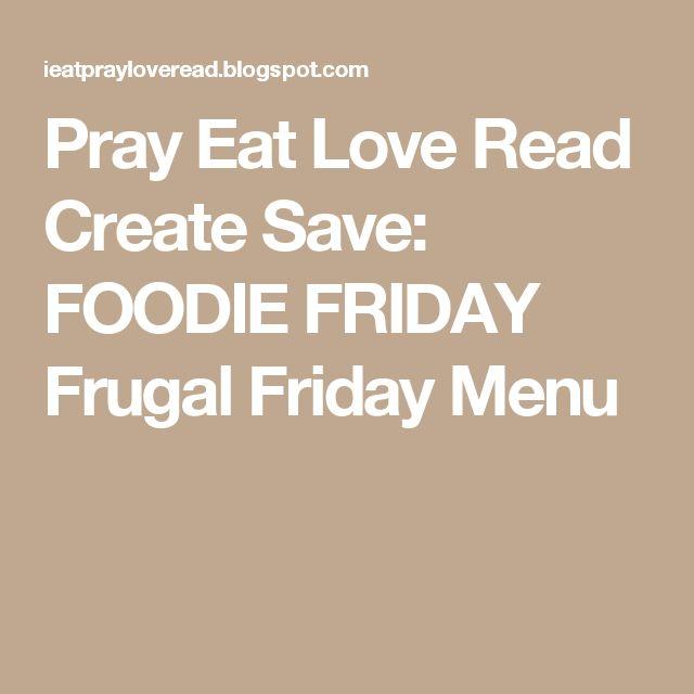Pray Eat Love Read Create Save: FOODIE FRIDAY Frugal Friday Menu