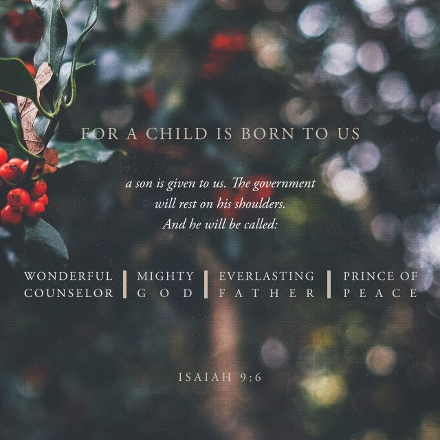 """For unto us a child is born, unto us a son is given: and the government shall be upon his shoulder: and his name shall be called Wonderful, Counsellor, The mighty God, The everlasting Father, The Prince of Peace."" ‭‭Isaiah‬ ‭9:6‬ ‭KJV‬‬"
