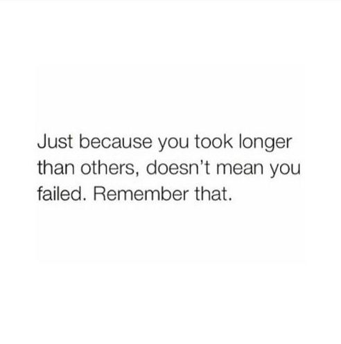 Just because you took longer than others, doesn't mean you failed. Remember that. #wisdom #inspiration