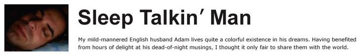 Sleep Talkin' Man - a friend introduced me to him. Amazing. Thanks Larry. (www.sleeptalkinman.blogspot.com)