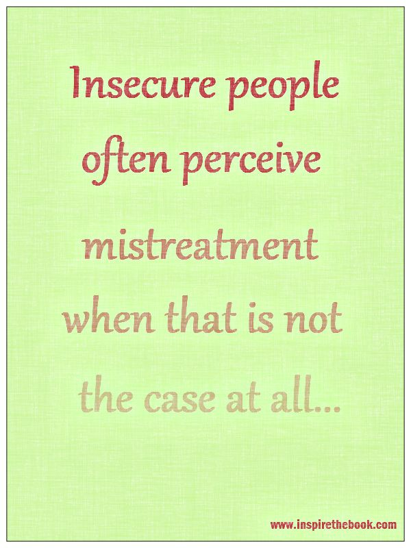 Insecure people often perceive mistreatment when that is not the case at all...  www.inspirethebook.com #quote #happy - Para dun sa issue-ra