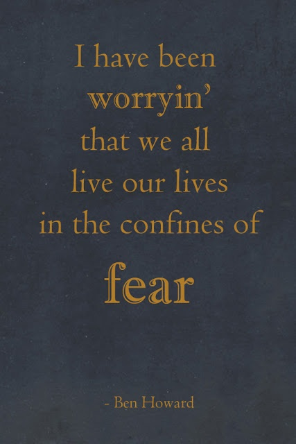 I have been worryin' that we all live our lives in the confines of fear... Ben Howard    The FailteHouse