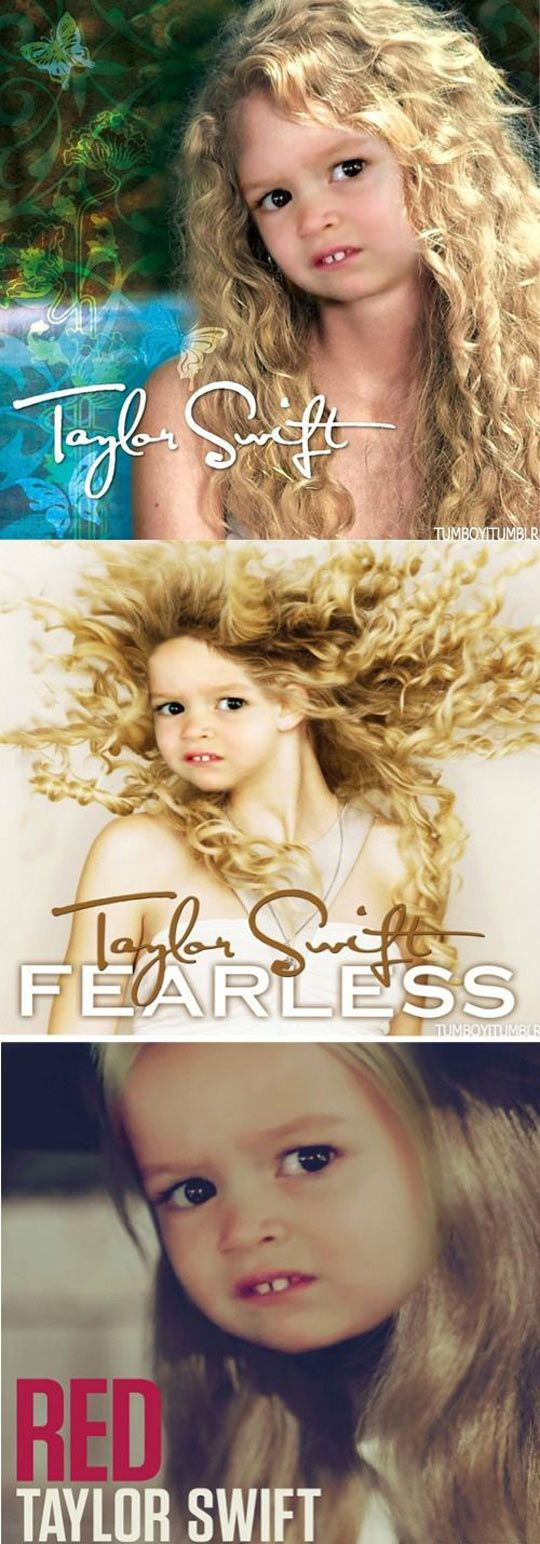 The new covers for Taylor Swift albums…This little girl's face will never fail to make me laugh.
