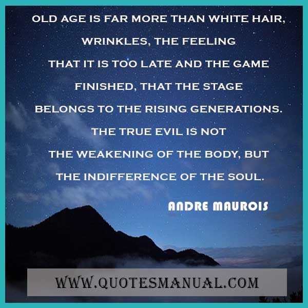 OLD AGE IS FAR MORE THAN WHITE HAIR, WRINKLES, THE FEELING THAT IT IS TOO LATE AND THE GAME FINISHED, THAT THE STAGE BELONGS TO THE RISING GENERATIONS. THE TRUE EVIL IS NOT THE WEAKENING OF THE BODY, BUT THE INDIFFERENCE OF THE SOUL.  #Old #Age #Far #WhiteHair #Wrinkles #Feeling #Late #Game #Finished #Stage #Rising #Generations #True #Evil #Weakening #Body #Indifference #Soul  URL:  http://www.quotesmanual.com/quote/Andre-Maurois/age/258