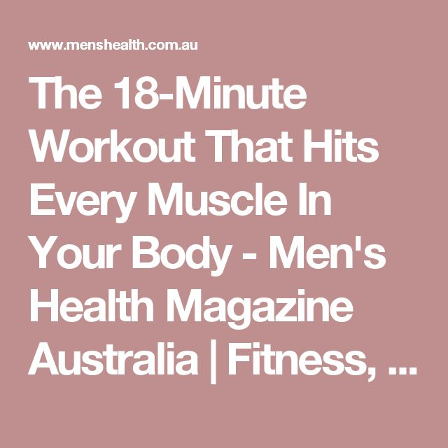 The 18-Minute Workout That Hits Every Muscle In Your Body - Men's Health Magazine Australia | Fitness, Health, Weight Loss, Nutrition, Sex & Style
