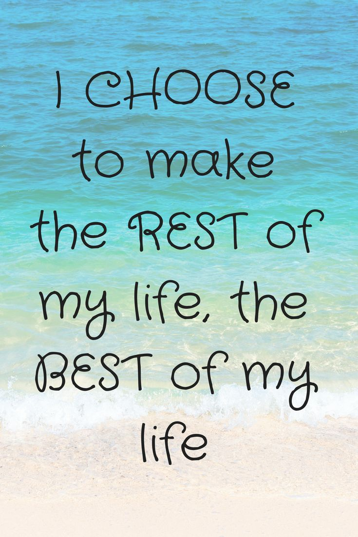 I choose to make the rest of my life the best of m…