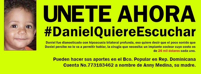 Join are cause #DanielQuiereEscuchar (Daniel wants to Hear)    Daniel was diagnose bilateral hearing loss, that means the little sound that Daniel will perceive not allowed him to speak, he needs surgery: a cochlear implant which costs 26,000 dollars each. Follow #DanielQuiereEscuchar on twitter to be able to contact parents! You can helps us making your donations at Bco. Popular in the Dominican Republic, Account No.773183462 to Anny Medina, Daniel's mother.