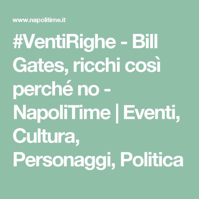 #VentiRighe - Bill Gates, ricchi così perché no - NapoliTime | Eventi, Cultura, Personaggi, Politica