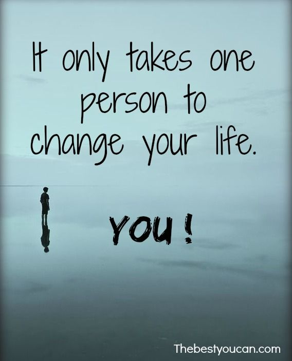 Inspirational Life Change Quotes: It Only Takes One Person To Change Your Life. You! Get