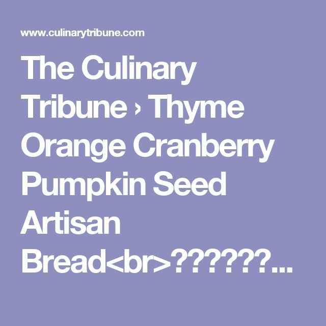 The Culinary Tribune › Thyme Orange Cranberry Pumpkin Seed Artisan Bread<br>タイムオレンジクランベリーパンプキンシードブレッド
