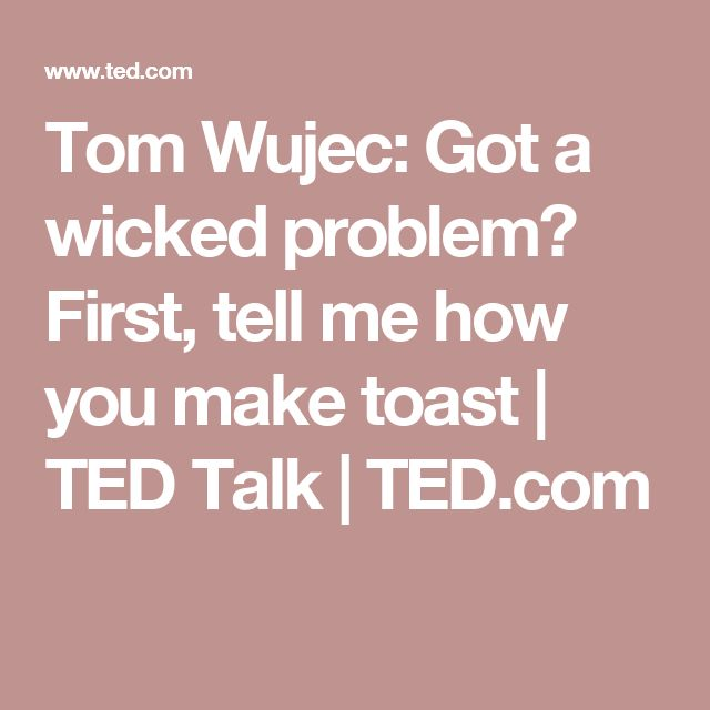 Tom Wujec: Got a wicked problem? First, tell me how you make toast | TED Talk | TED.com