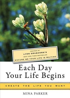 Each Day Your Life Begins: Inspired by Lynn Grabhorn's New York Times bestseller Excuse Me Your Life Is Waiting by Lynn Grabhorn and Mina Parker