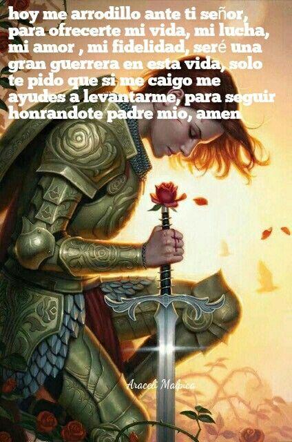 hoy me arrodillo ante ti señor, para ofrecerte mi vida, mi lucha, mi amor , mi fidelidad, seré una gran guerrera en esta vida, solo te pido que si me caigo me ayudes a levantarme, para seguir honrandote padre mio, amen