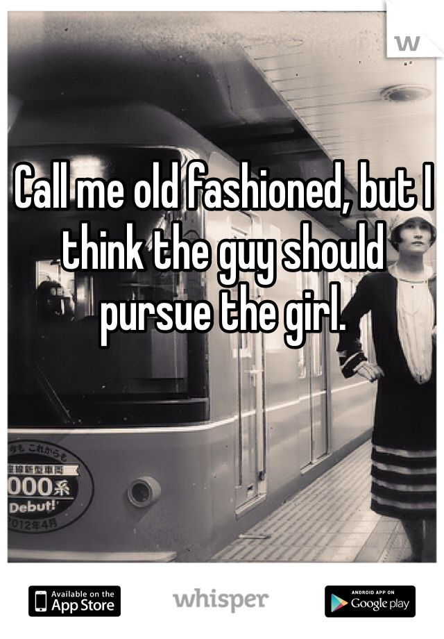 Call me old fashioned, but I think the guy should pursue the girl.