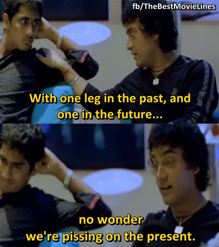 """With one leg in the past and one in the future... it's no wonder we're pissing on the present.""  - Aamir Khan in Rang De Basanti (2006)."