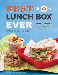 Best Lunch Box Ever: Ideas and Recipes for School Lunches Kids Will Love: Katie Sullivan Morford,