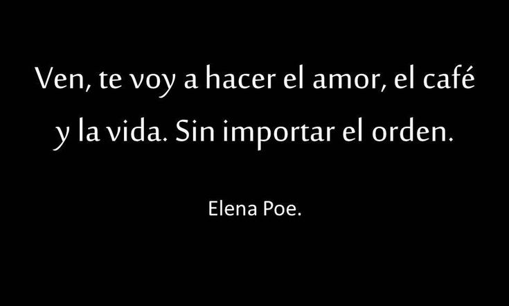 〽️ Ven te voy hacer el amor, el café y la vida. Sin importar el orden. Elena Poe