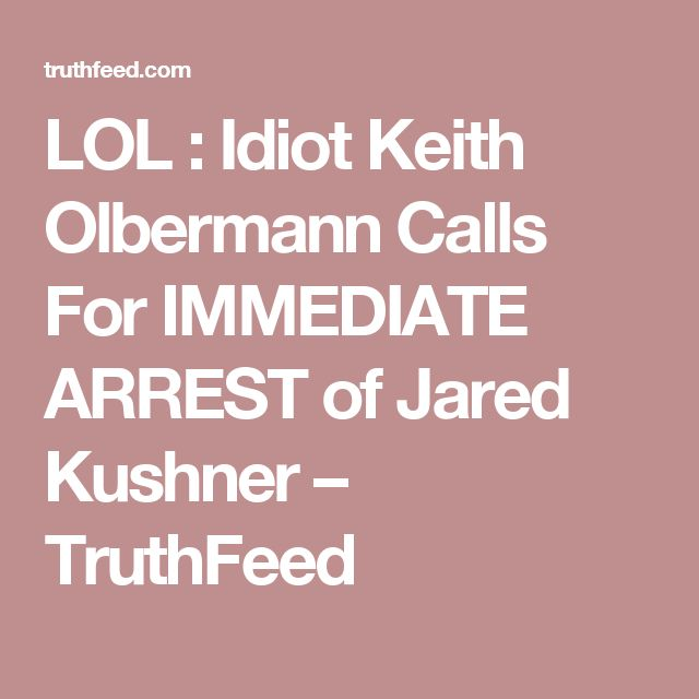 LOL : Idiot Keith Olbermann Calls For IMMEDIATE ARREST of Jared Kushner – TruthFeed