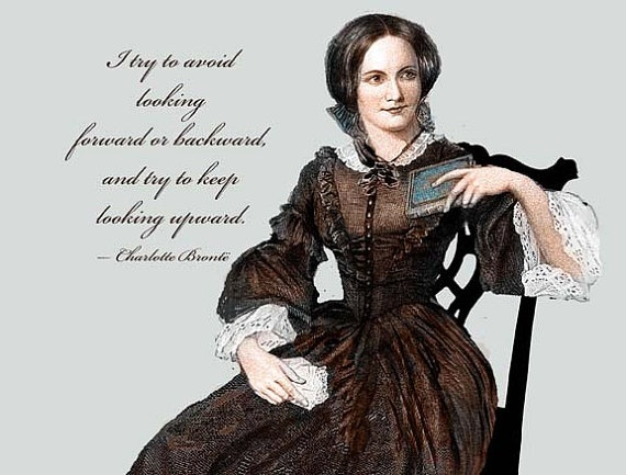 """I try to avoid looking forward or backward, and try to keep looking upward."" ~ Charlotte Brontë"