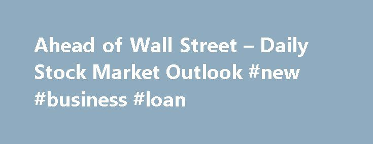 Ahead of Wall Street – Daily Stock Market Outlook #new #business #loan http://bank.remmont.com/ahead-of-wall-street-daily-stock-market-outlook-new-business-loan/  #daily stock market # You are being directed to ZacksTrade, a division of LBMZ Securities and licensed broker-dealer. ZacksTrade and Zacks.com are separate companies. The web link between the two companies is not a solicitation or offer to invest in a particular security or type of security. ZacksTrade does not endorse or adopt any…