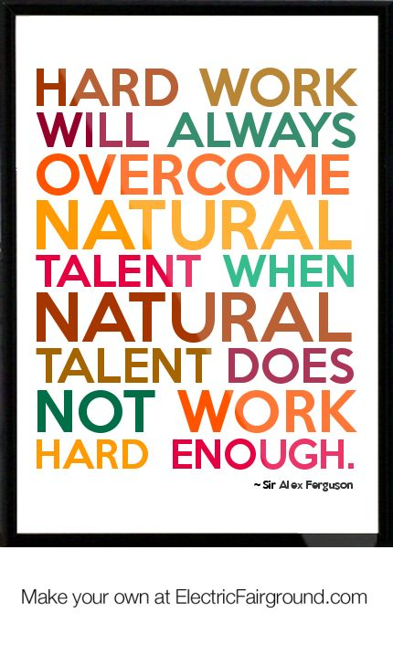 """Hard work will always overcome natural talent when natural talent does not work hard enough."" ~ Sir Alex Ferguson"
