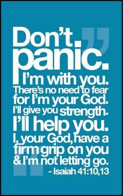 """Don't panic."" - Isaiah 41:10,13. I will strengthen thee; with strength in their souls, to perform duties, exercise grace, withstand corruptions, resist temptations, bear afflictions, suffer persecutions, and do their generation work, according to the will of God; and if God is the strength of his people, they need not be afraid of any persons or things, Psalm 27:1"