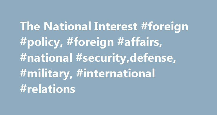 The National Interest #foreign #policy, #foreign #affairs, #national #security,defense, #military, #international #relations http://uganda.remmont.com/the-national-interest-foreign-policy-foreign-affairs-national-securitydefense-military-international-relations/  # Can Britain Stop Terrorists While Defending Civil Liberties? Trump s Israel Embassy Move Would Have Been Disastrous What America Needs to Learn from the Six-Day War Will the London Terror Attack Propel the Disastrous Jeremy Corbyn…