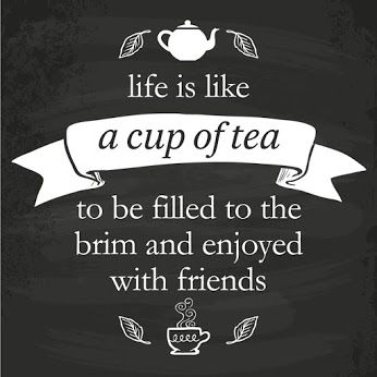 """Life is like a cup of tea to be filled to the brim and enjoyed with friends."""