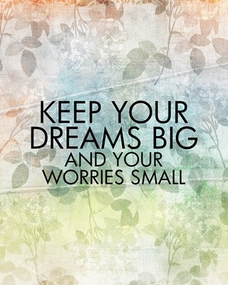 Quote.  Free Printable.  Keep your dreams big and your worries small.