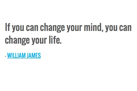 If you can change your mind, you can change your life. — WILLIAM JAMES