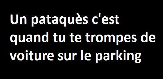 Un pataques c'est quand tu te trompes de voiture sur le parking.